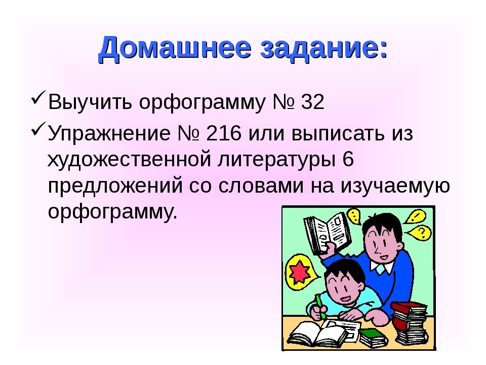 Домашнее задание: Выучить орфограмму № 32 Упражнение № 216 или выписать из ху...