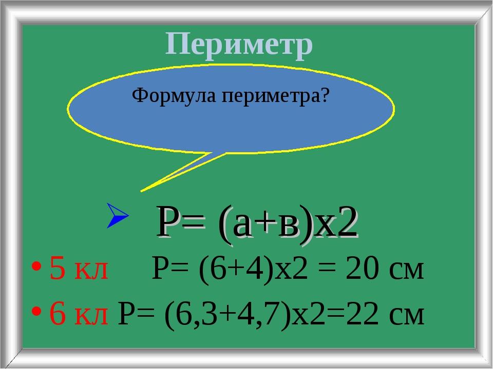 Периметр 5 кл Р= (6+4)х2 = 20 см 6 кл Р= (6,3+4,7)х2=22 см Формула периметра?...