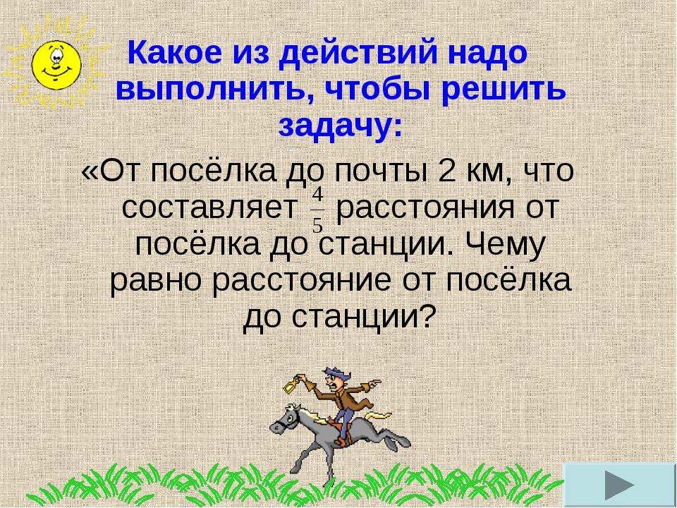 Какое из действий надо выполнить, чтобы решить задачу: «От посёлка до почты 2...