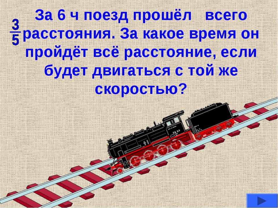За 6 ч поезд прошёл всего расстояния. За какое время он пройдёт всё расстояни...