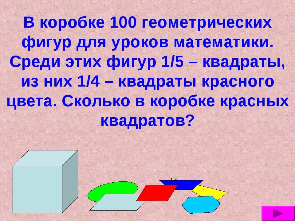 В коробке 100 геометрических фигур для уроков математики. Среди этих фигур 1/...