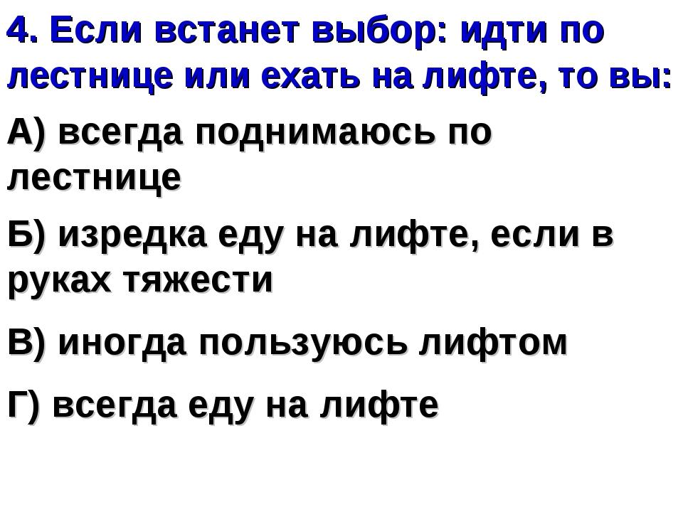 4. Если встанет выбор: идти по лестнице или ехать на лифте, то вы: А) всегда...