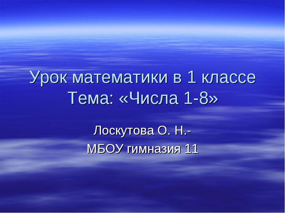 Урок математики в 1 классе Тема: «Числа 1-8» Лоскутова О. Н.- МБОУ гимназия 11