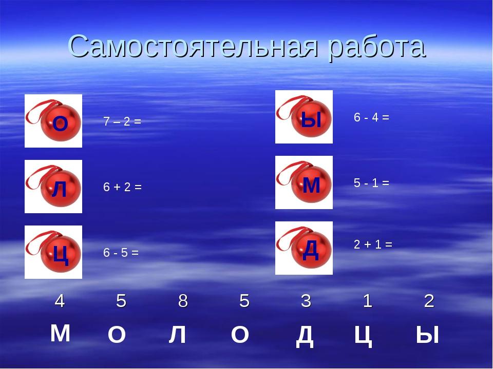 Самостоятельная работа 7 – 2 = 6 + 2 = 6 - 5 = 6 - 4 = 5 - 1 = 2 + 1 = Ы Ц Д...