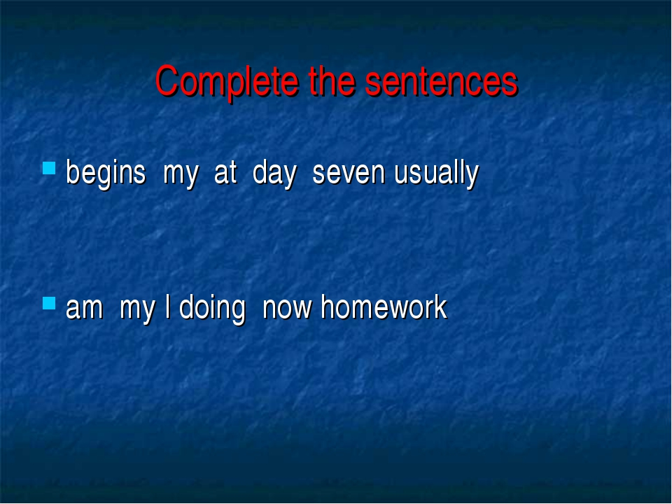 Complete the sentences begins my at day seven usually am my I doing now homew...