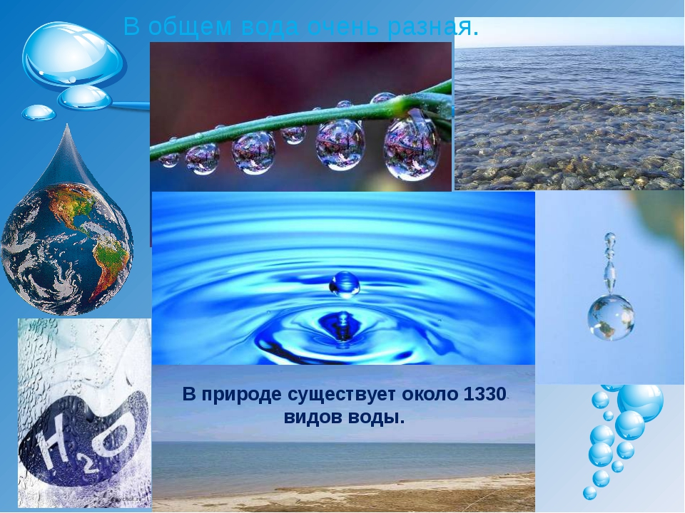 В общем вода очень разная. В природе существует около 1330 видов воды.