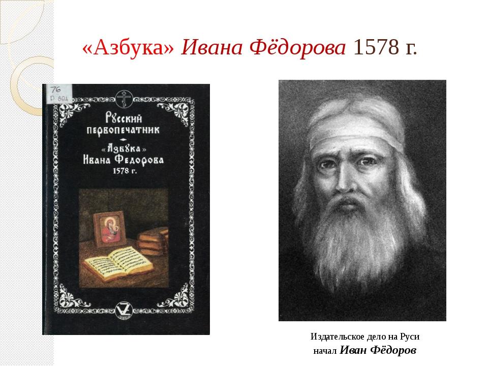 «Азбука» Ивана Фёдорова 1578 г. Издательское дело на Руси начал Иван Фёдоров