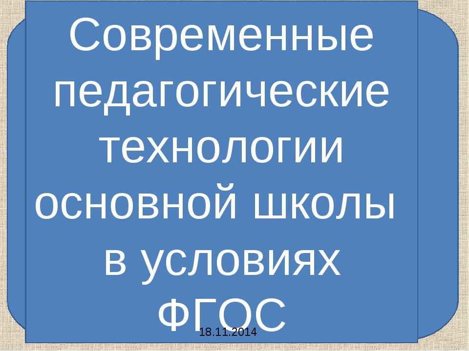 Современные педагогические технологии основной школы в условиях ФГОС 18.11.2014