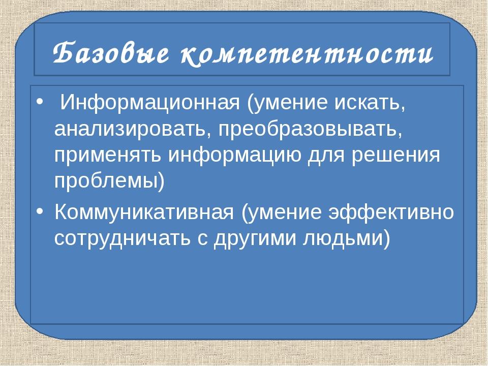 Базовые компетентности Информационная (умение искать, анализировать, преобраз...