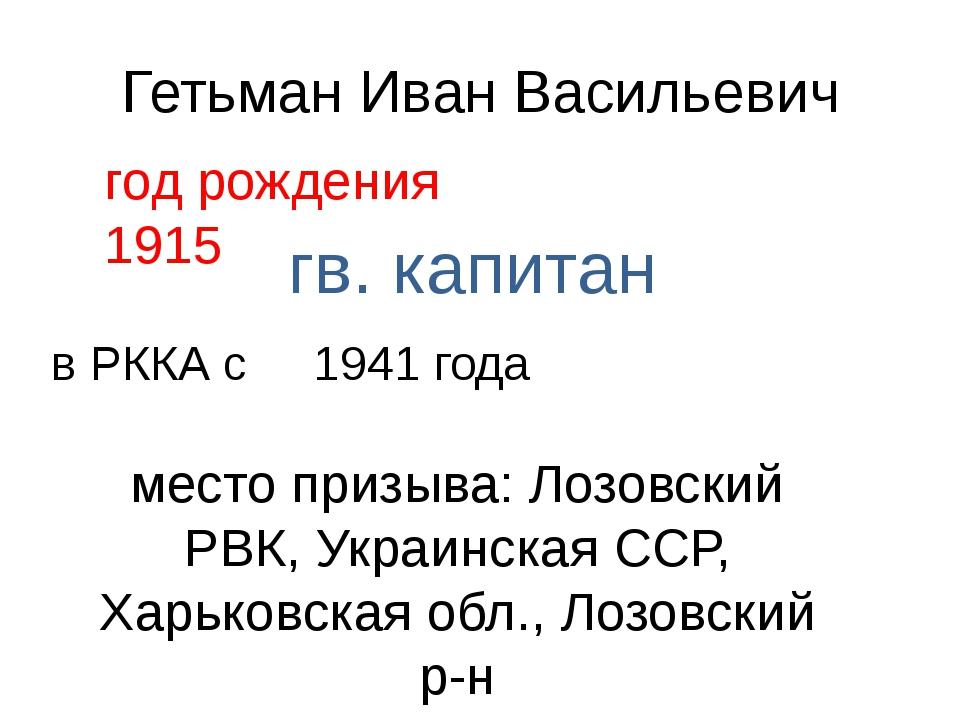 Гетьман Иван Васильевич год рождения 1915 гв. капитан в РККА с 1941 года мест...