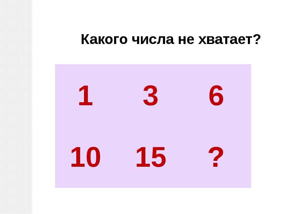 Какого числа не хватает? 1 3 6 10 15 ?
