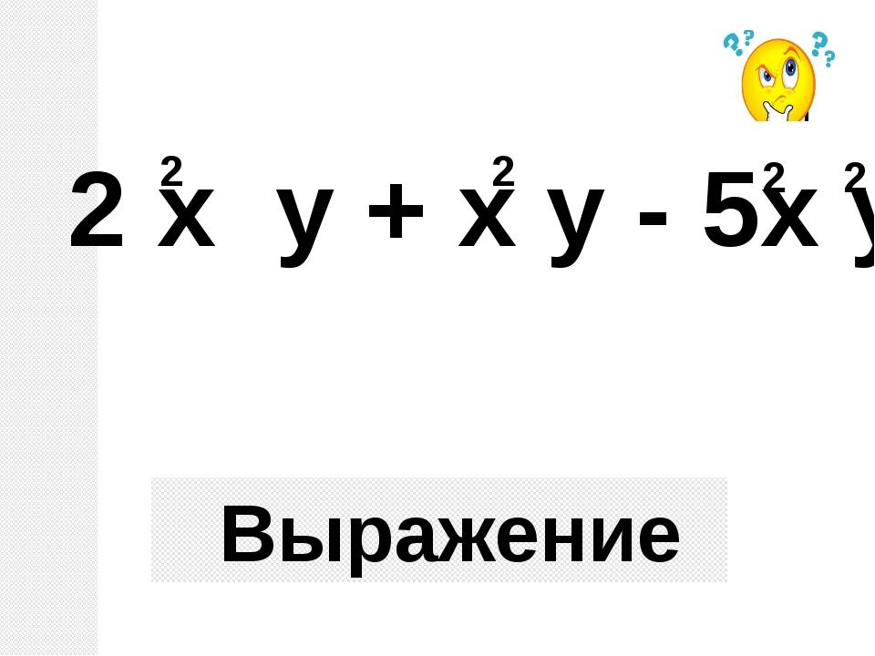 Выражение 2 х у + х у - 5х у 2 2 2 2