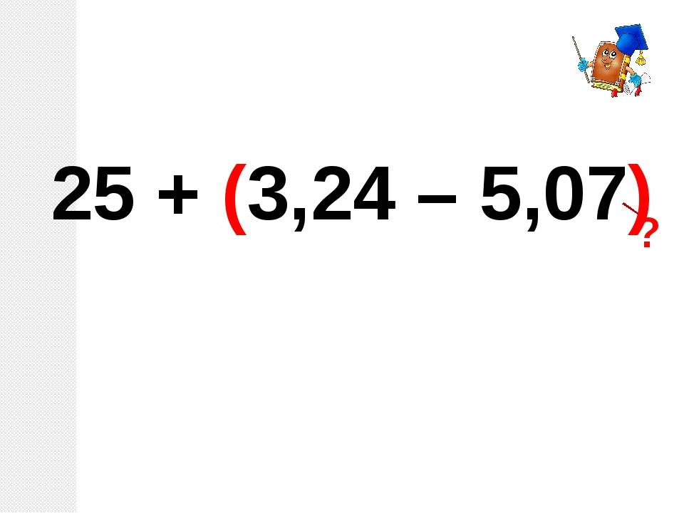 25 + (3,24 – 5,07) ?