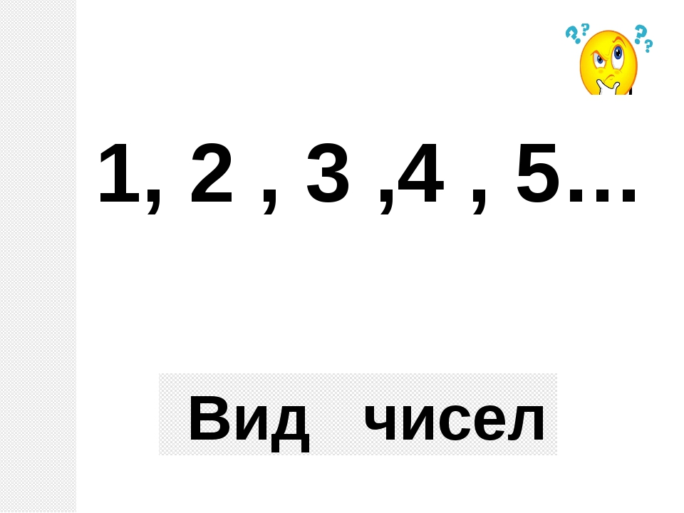 1, 2 , 3 ,4 , 5… Вид чисел