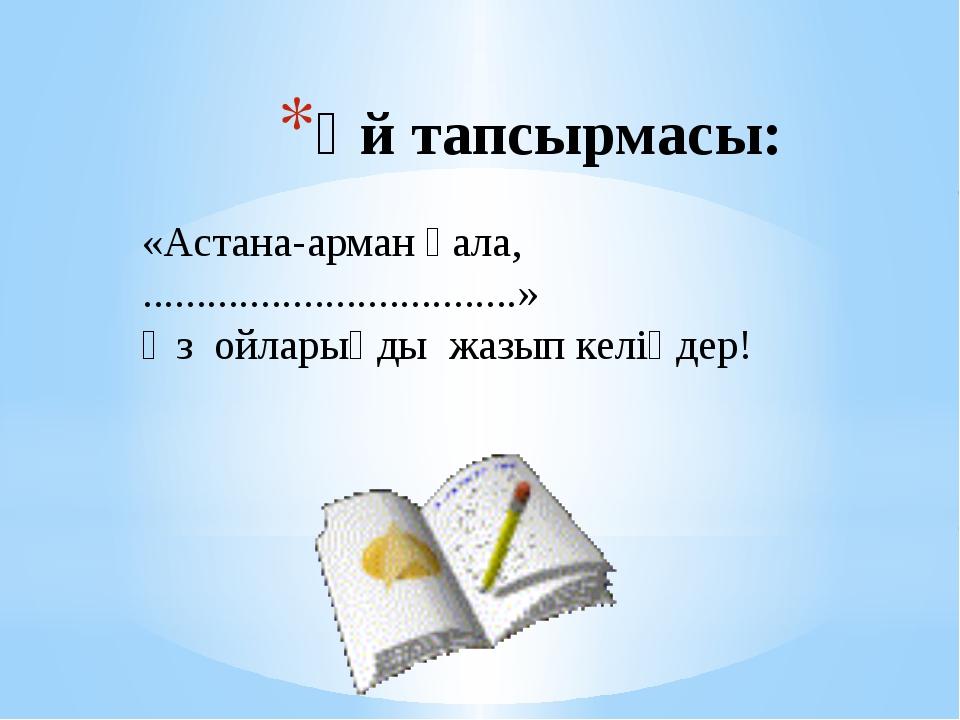 Үй тапсырмасы: «Астана-арман қала, ...................................» Өз ой...