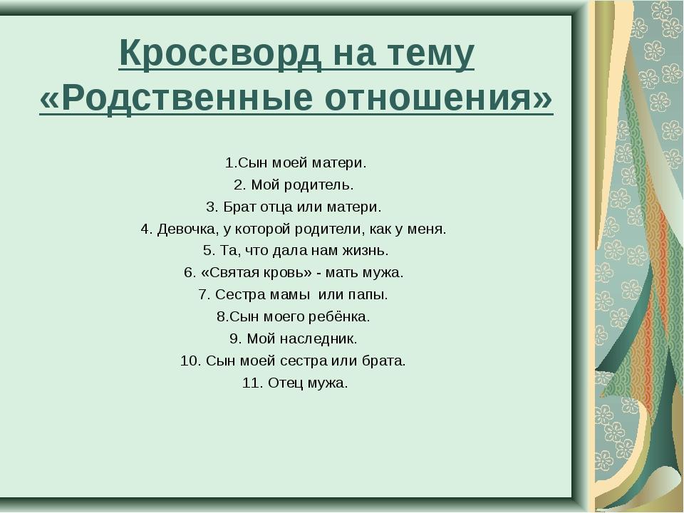 Кроссворд на тему «Родственные отношения» 1.Сын моей матери. 2. Мой родитель....