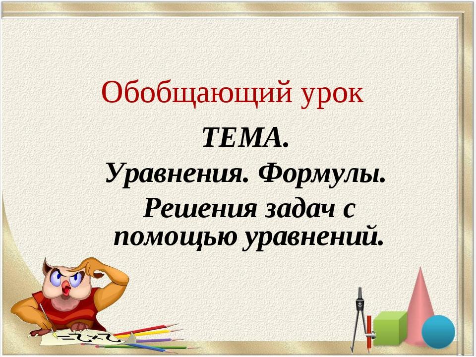 Обобщающий урок ТЕМА. Уравнения. Формулы. Решения задач с помощью уравнений.