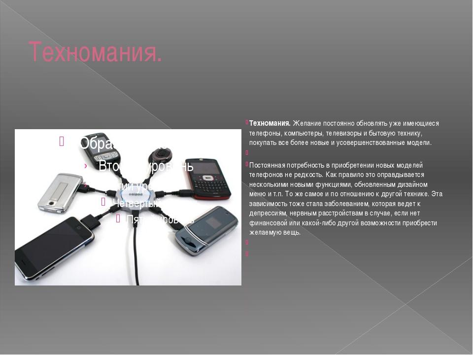 Техномания. Техномания.Желание постоянно обновлять уже имеющиеся телефоны, к...