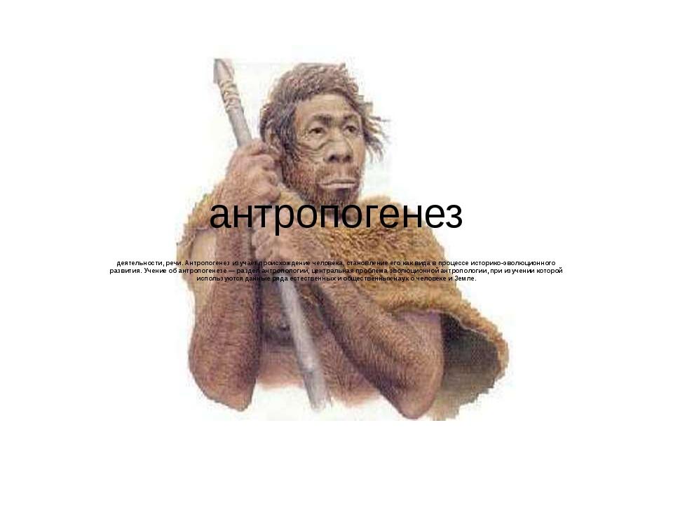 антропогенез Антропогене́з, процесс историко-эволюционного формирования физич...
