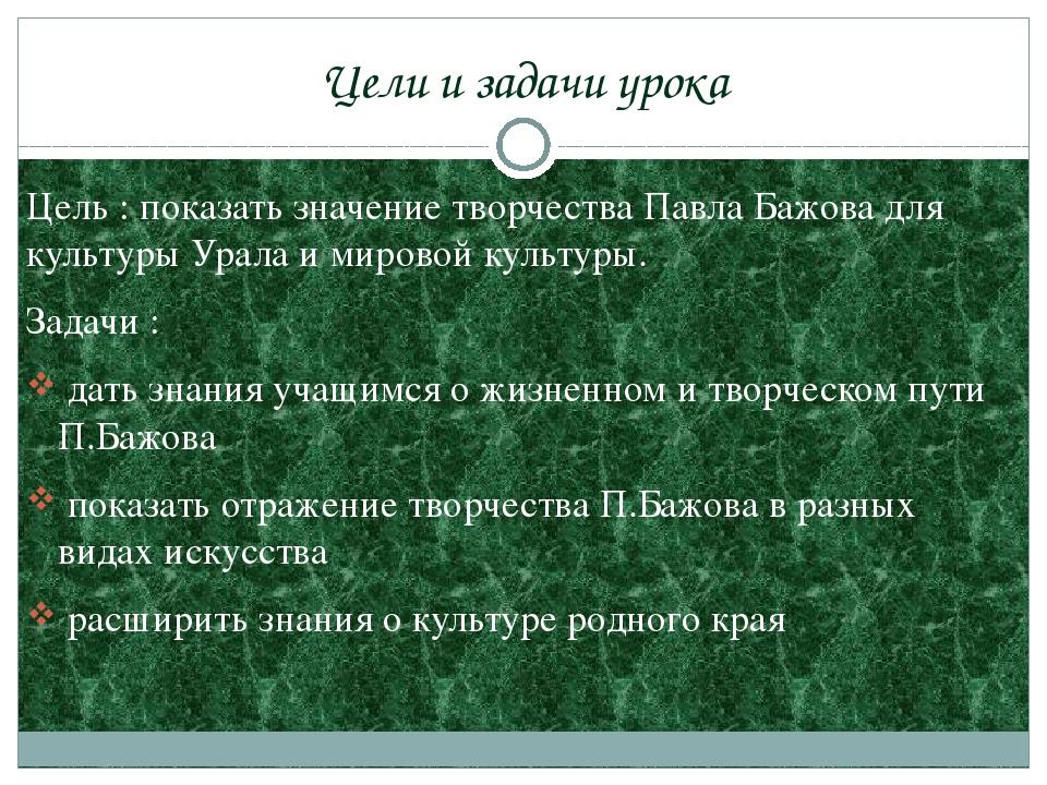 Цели и задачи урока Цель : показать значение творчества Павла Бажова для куль...