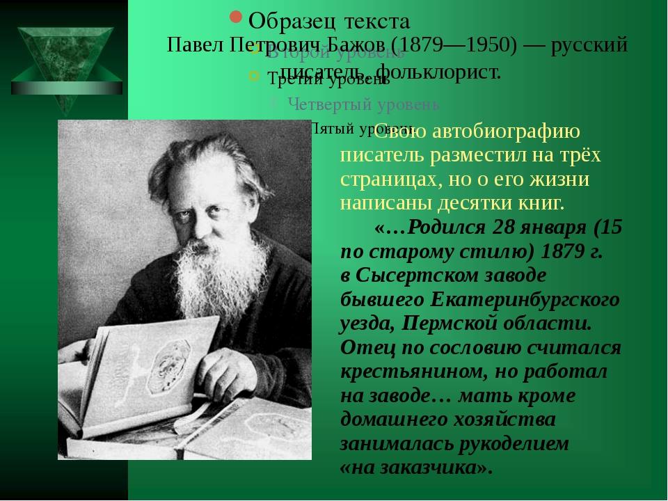 Павел Петрович Бажов (1879—1950) — русский писатель, фольклорист. Свою автоб...
