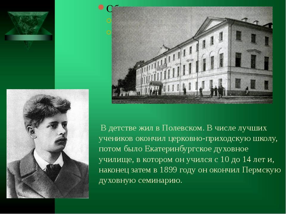 В детстве жил в Полевском. В числе лучших учеников окончил церковно-приходск...