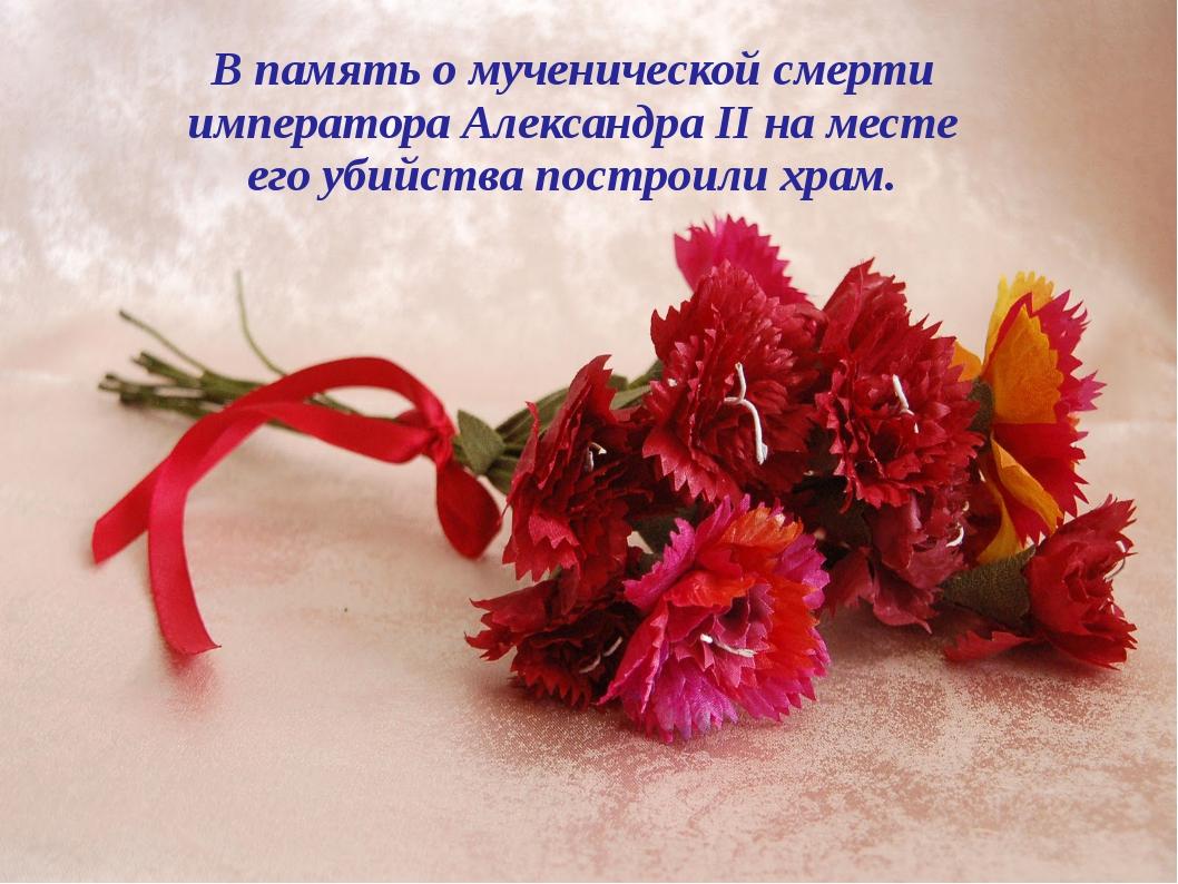В память о мученической смерти императора Александра II на месте его убийства...