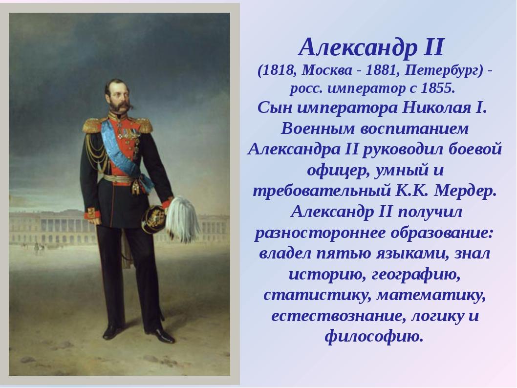 Александр II (1818, Москва - 1881, Петербург) - росс. император с 1855. Сын и...