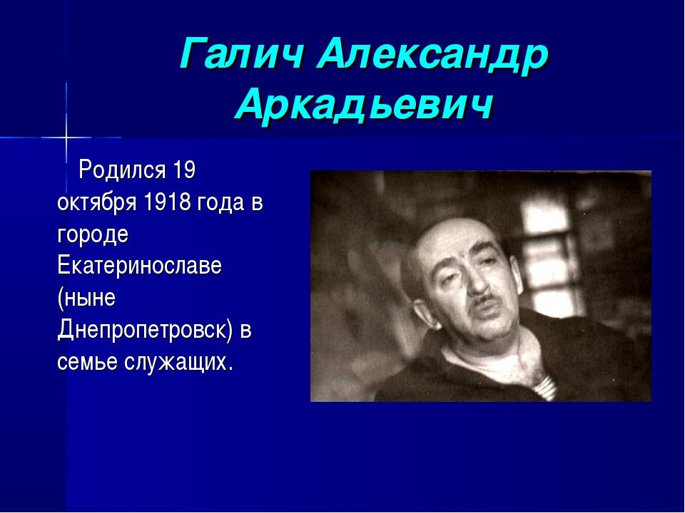 Галич Александр Аркадьевич Родился 19 октября 1918 года в городе Екатериносла...