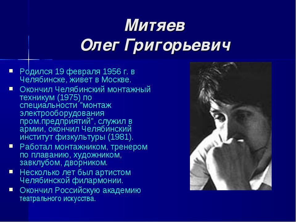Митяев Олег Григорьевич Родился 19 февраля 1956 г. в Челябинске, живет в Мос...