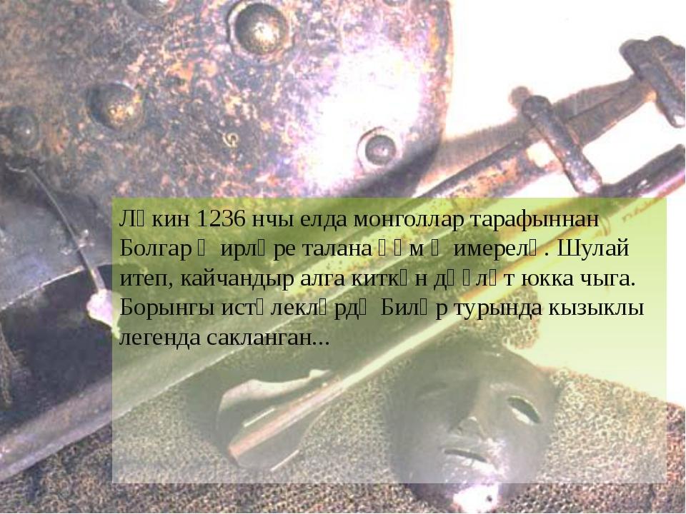 Ләкин 1236 нчы елда монголлар тарафыннан Болгар җирләре талана һәм җимерелә....