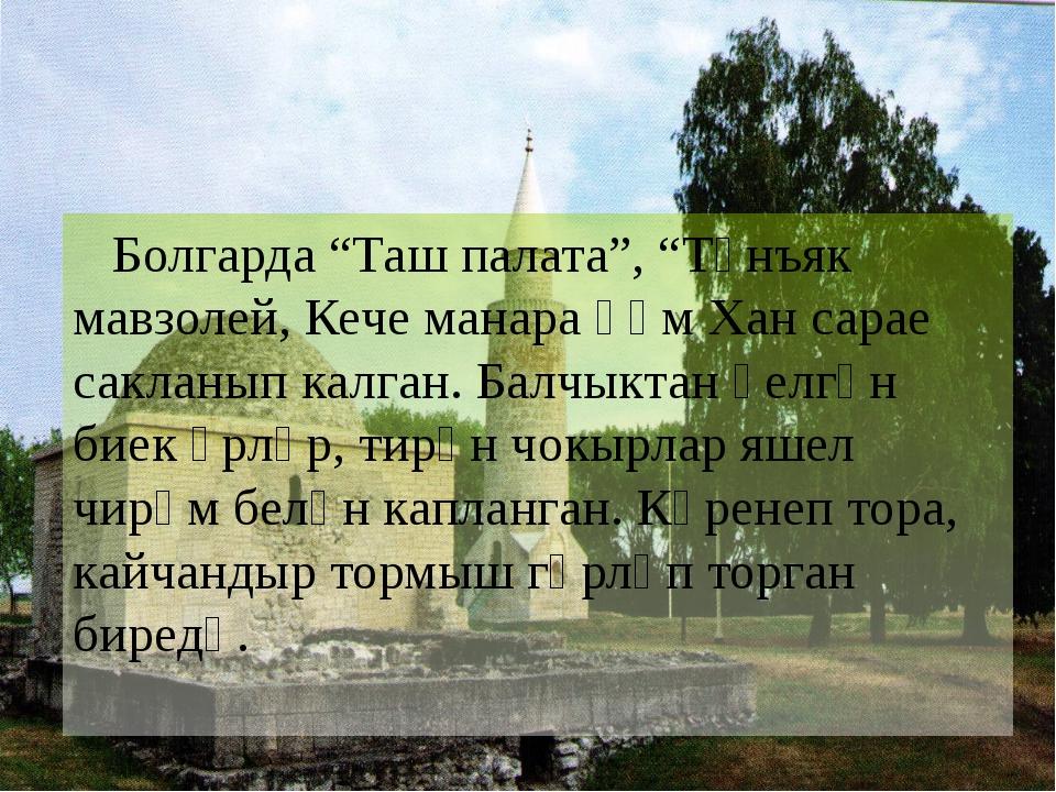 "Болгарда ""Таш палата"", ""Төнъяк мавзолей, Кече манара һәм Хан сарае сакланып..."