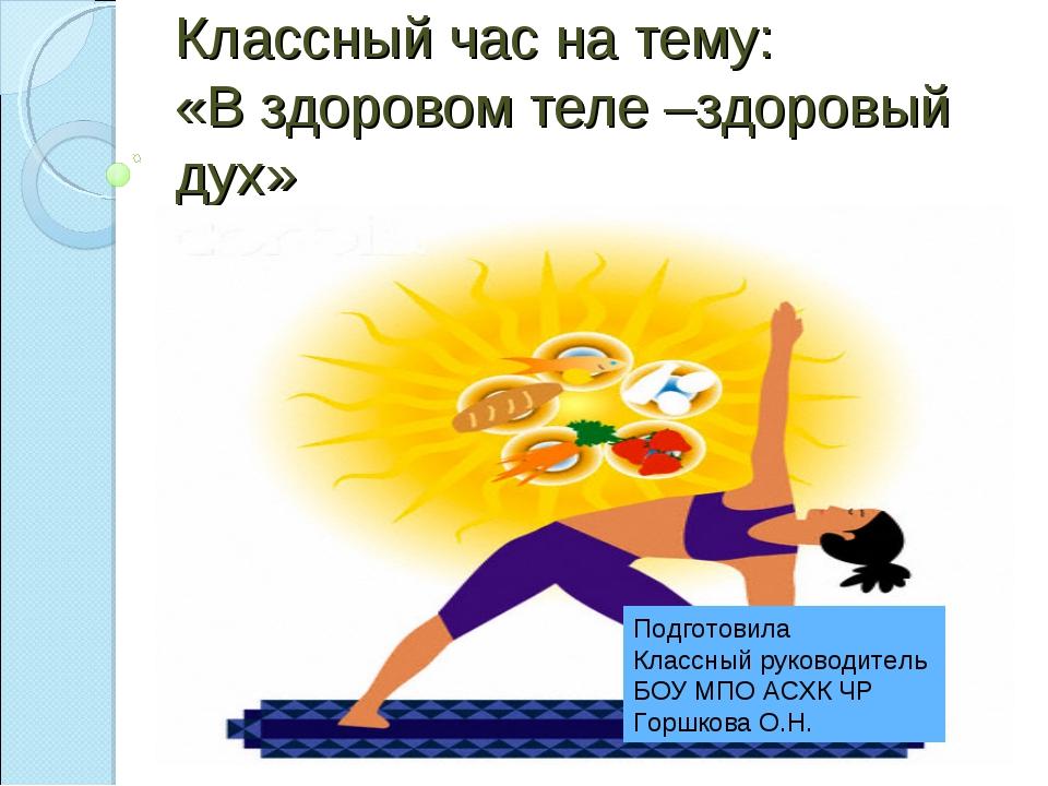 Классный час на тему: «В здоровом теле –здоровый дух» Подготовила Классный ру...