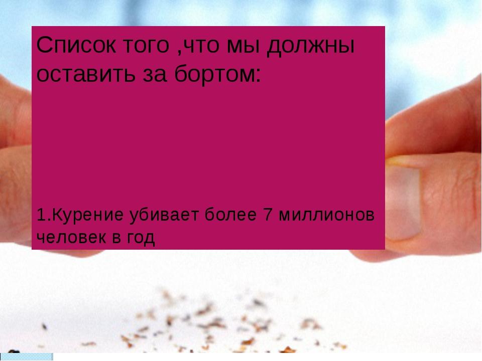 Список того ,что мы должны оставить за бортом: 1.Курение убивает более 7 милл...