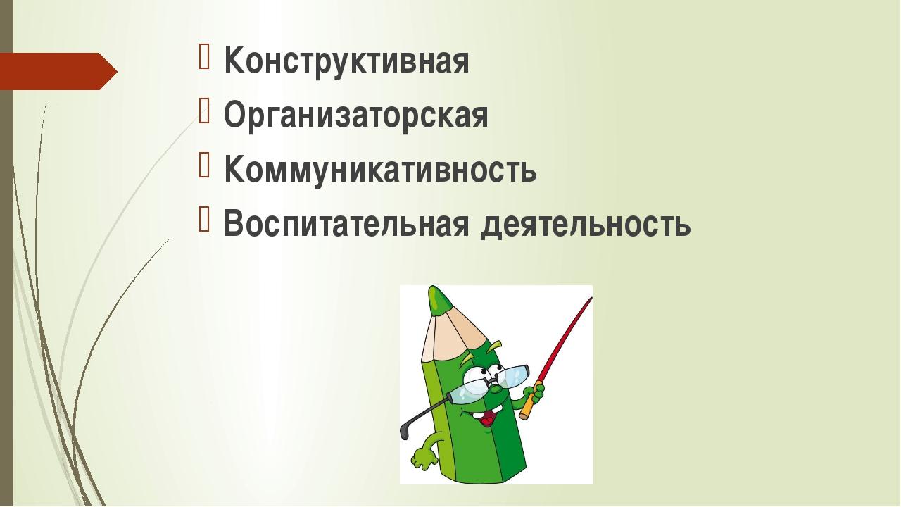 Конструктивная Организаторская Коммуникативность Воспитательная деятельность