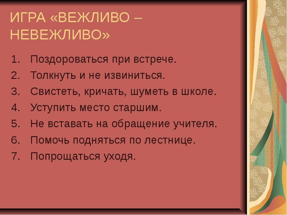 ИГРА «ВЕЖЛИВО – НЕВЕЖЛИВО» Поздороваться при встрече. Толкнуть и не извинитьс...
