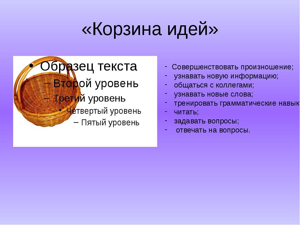 «Корзина идей» Совершенствовать произношение; узнавать новую информацию; обща...