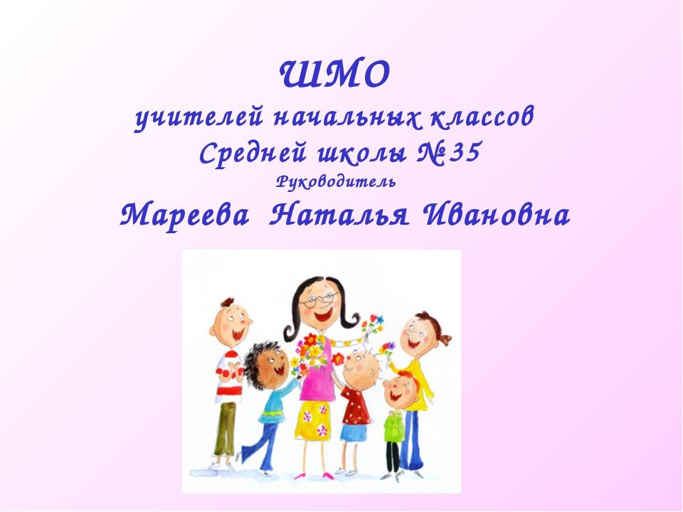 ШМО учителей начальных классов Средней школы № 35 Руководитель Мареева Наталь...