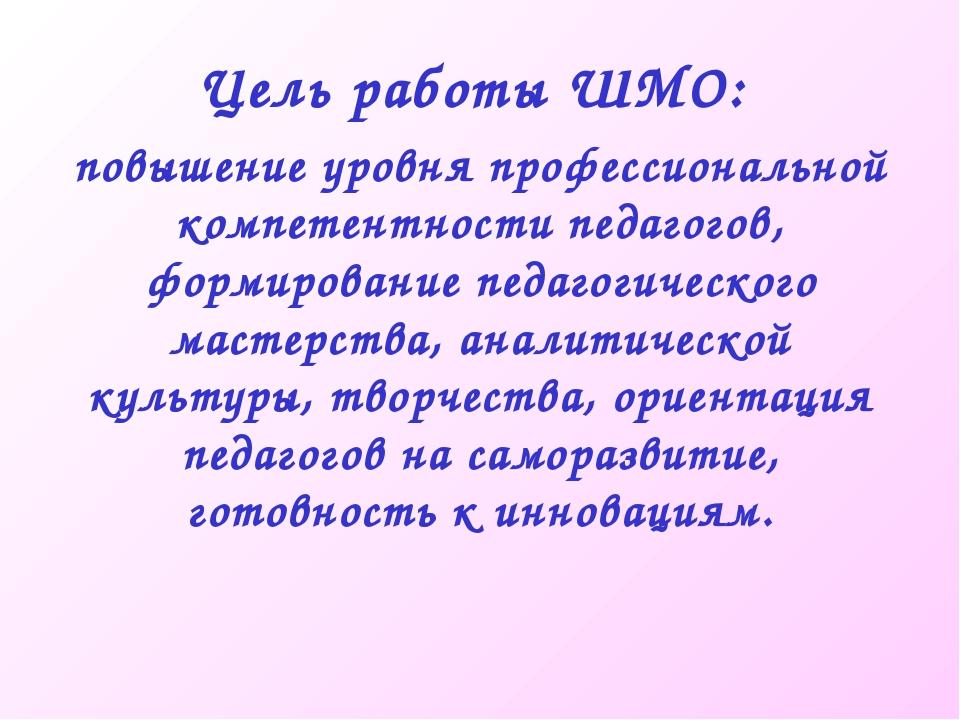 Цель работы ШМО: повышение уровня профессиональной компетентности педагогов,...