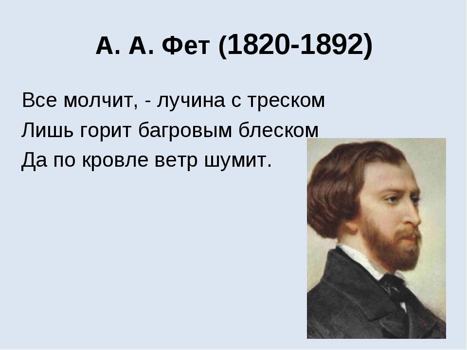 А. А. Фет(1820-1892) Все молчит, - лучина с треском Лишь горит багровым блес...