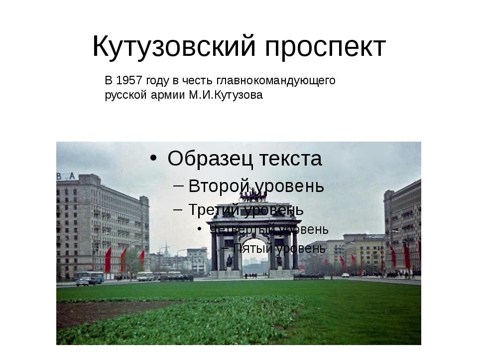 Кутузовский проспект В 1957 году в честь главнокомандующего русской армии М.И...