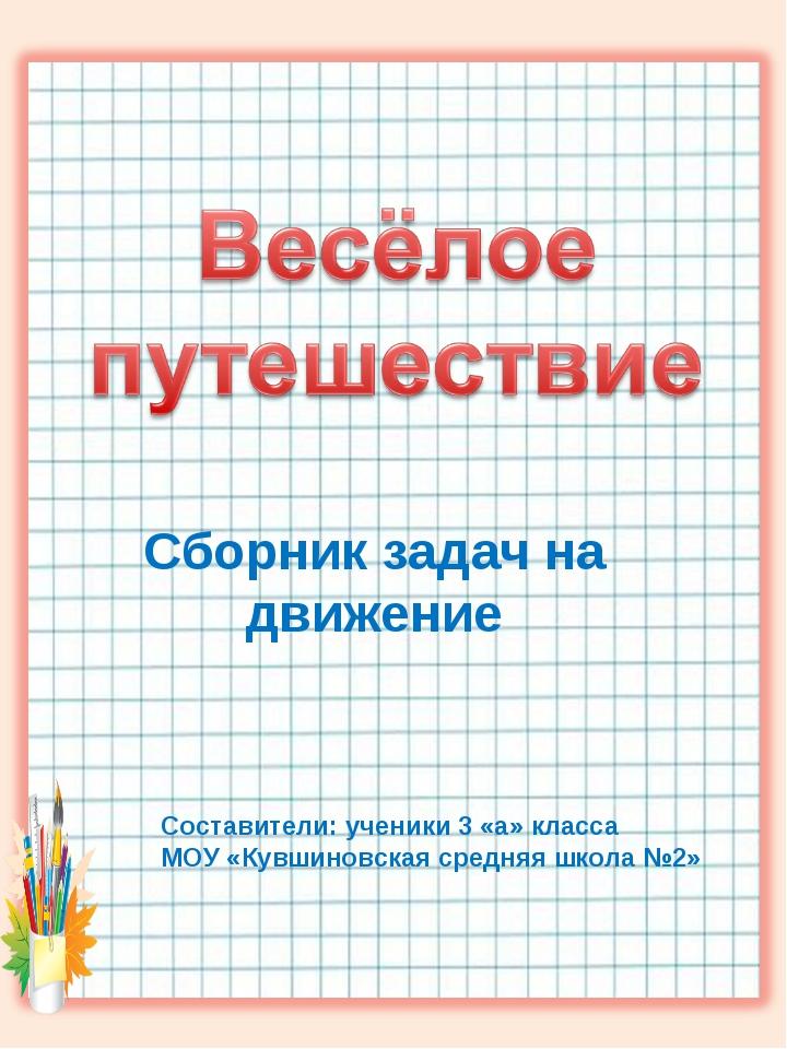 Сборник задач на движение Составители: ученики 3 «а» класса МОУ «Кувшиновска...