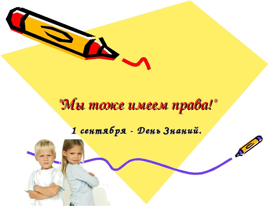 """""""Мы тоже имеем права!"""" 1 сентября - День Знаний."""