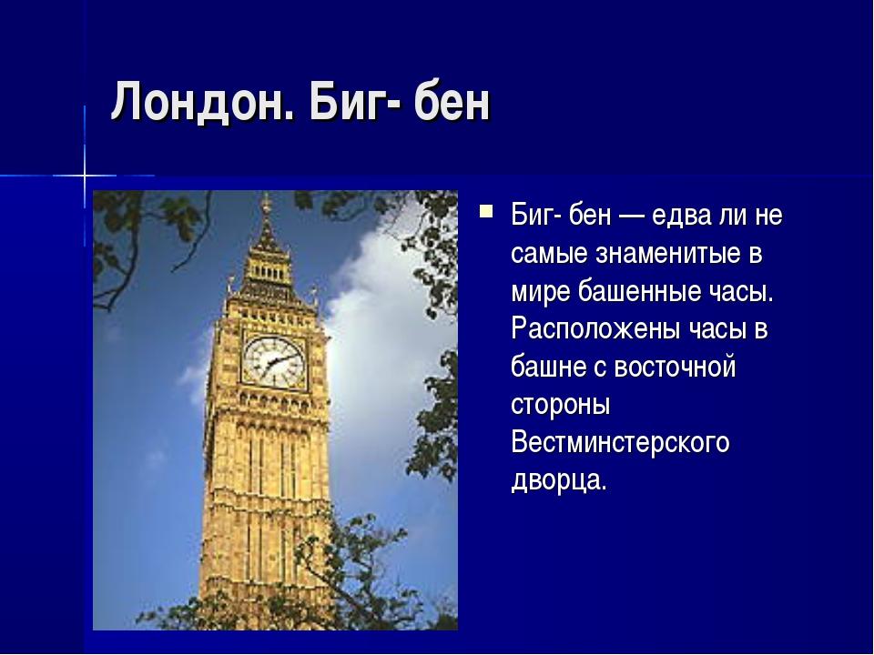 Лондон. Биг- бен Биг- бен — едва ли не самые знаменитые в мире башенные часы....