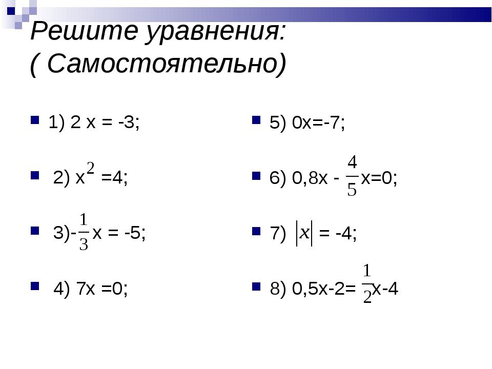 Решите уравнения: ( Самостоятельно) 1) 2 х = -3; 2) х =4; 3)- х = -5; 4) 7х =...