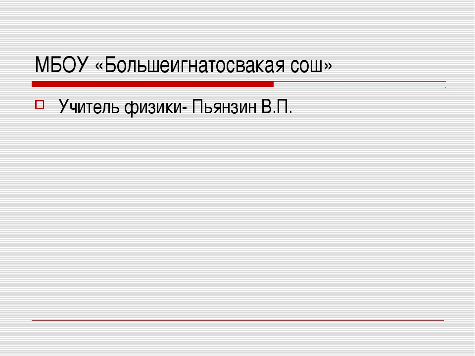 МБОУ «Большеигнатосвакая сош» Учитель физики- Пьянзин В.П.
