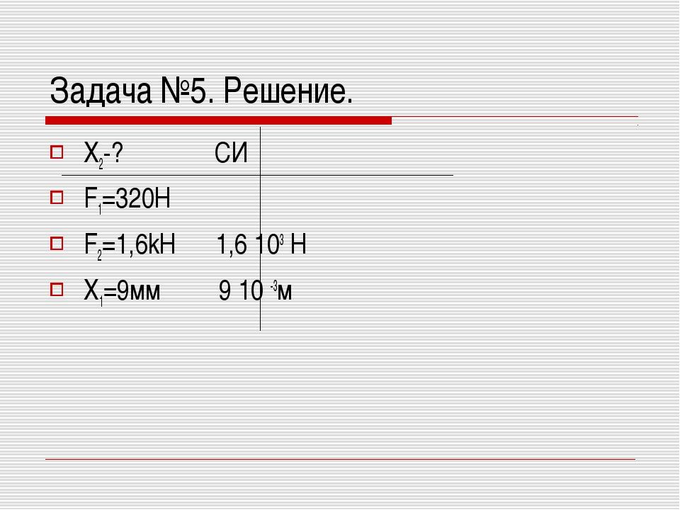 Задача №5. Решение. X2-? СИ F1=320H F2=1,6kH 1,6 103 Н Х1=9мм 9 10 -3м