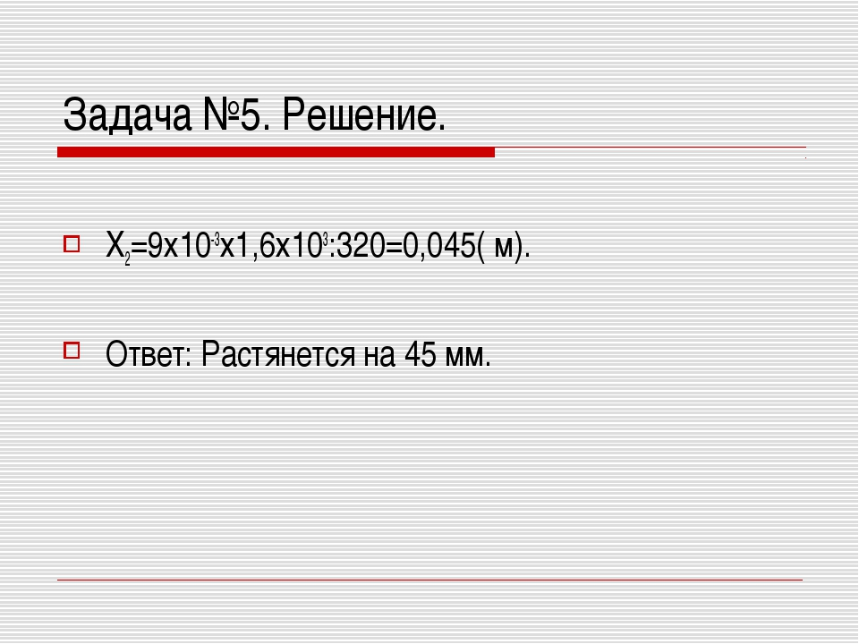 Задача №5. Решение. Х2=9х10-3х1,6х103:320=0,045( м). Ответ: Растянется на 45...