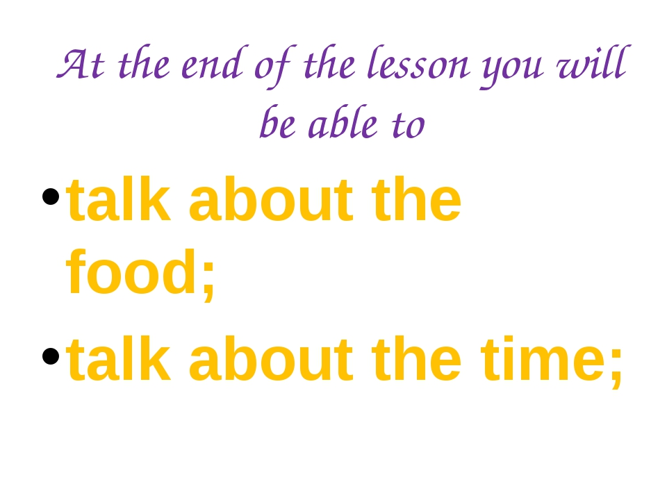 At the end of the lesson you will be able to talk about the food; talk about
