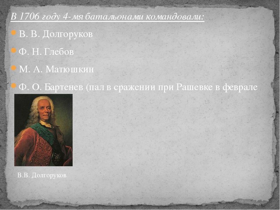 В 1706 году 4-мя батальонами командовали: В. В. Долгоруков Ф. Н. Глебов М. А....